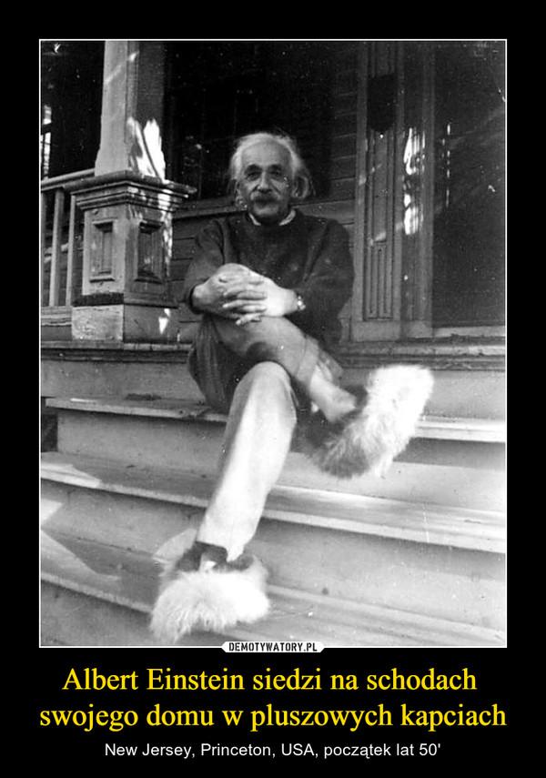 Albert Einstein siedzi na schodach  swojego domu w pluszowych kapciach